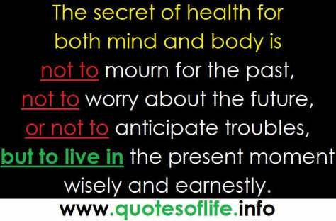 Amazing secrets of health - Gautama Buddha - The secret of health for both mind and body is not to mourn for the past, not to worry about the future, or not to anticipate troubles, but to live in the present moment wisely and earnestly.