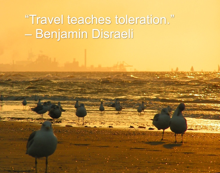 """Travel teaches toleration."" – Benjamin Disraeli"