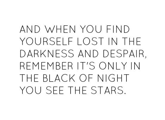 And when you find yourself lost in the darkness and despair remember it's only in the black of night you see the stars.