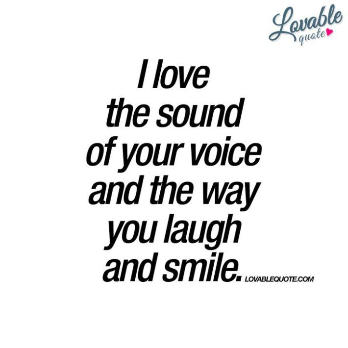 I love the sound of your voice and the way you laugh and smile.