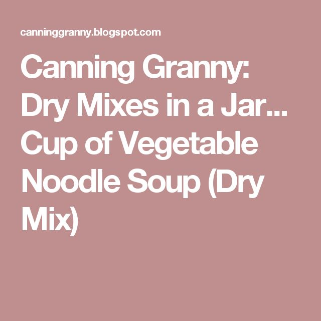 Canning Granny: Dry Mixes in a Jar... Cup of Vegetable Noodle Soup (Dry Mix)