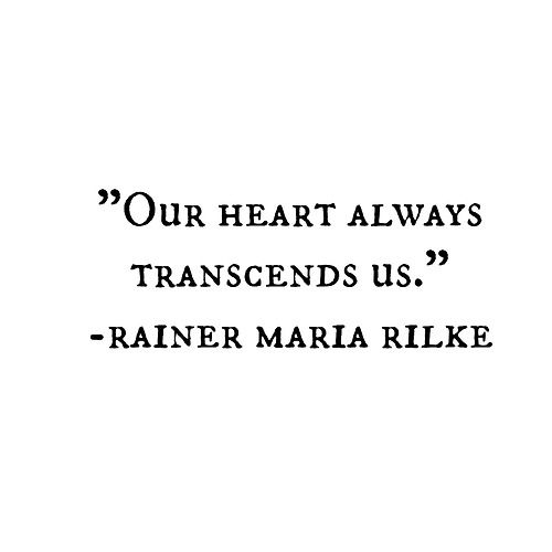 """Our heart always transcends us"" -R.M.Rilke                                                                                                                                                     More"