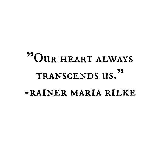 """Our heart always transcends us"" -R.M.Rilke                                                                                                                                                     More"