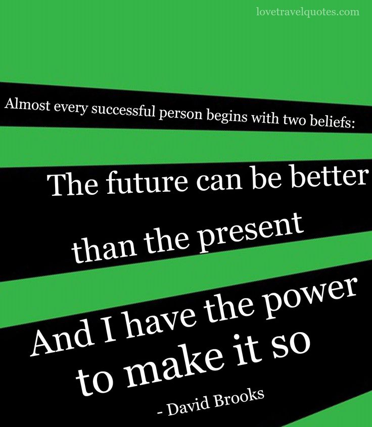"""Almost every successful person begins with two beliefs: The future can be better than the present. And I have the power to make it so."""" David Brooks   See more quotes on: http://www.lovetravelquotes.com/2015/09/almost-every-successful-person-begins.html"""