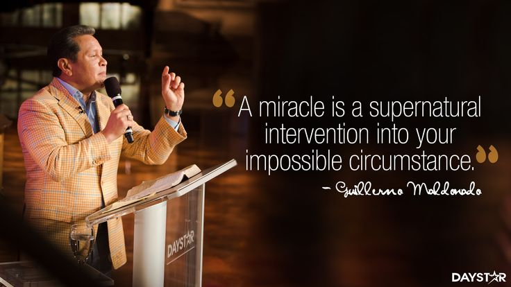 """A miracle is a supernatural intervention into your impossible circumstance."" -Guillermo Maldonado [Daystar.com]"