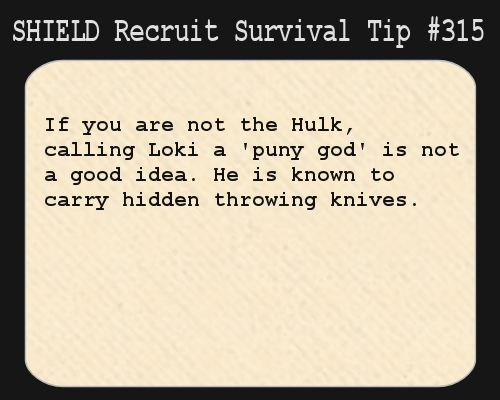 S.H.I.E.L.D. Recruit Survival Tip #315:If you are not the Hulk, calling Loki a 'puny god' is not a good idea. He is known to carry hidden throwing knives.[Submitted anonymously]