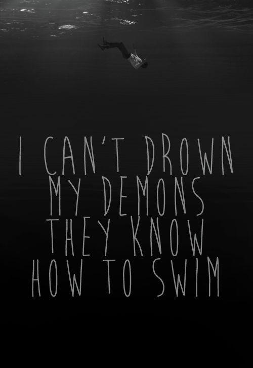 Io non posso annegare i miei demoni, sanno come nuotare.  - BMTH