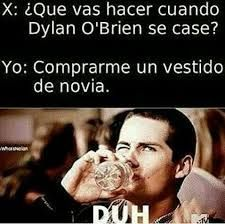Translation: SOMEONE: What are you going to do when Dylan O'Brien gets married? ME: Buy me a wedding dress.