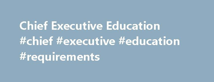 Chief Executive Education #chief #executive #education #requirements http://oakland.remmont.com/chief-executive-education-chief-executive-education-requirements/  # Chief Executive Education Chief Executive Education Requirements Table of Contents Although education and training vary widely by position and industry, many chief executives have a bachelor's or master's degree in business administration or in an area related to their field of work, as well as a considerable amount of work…