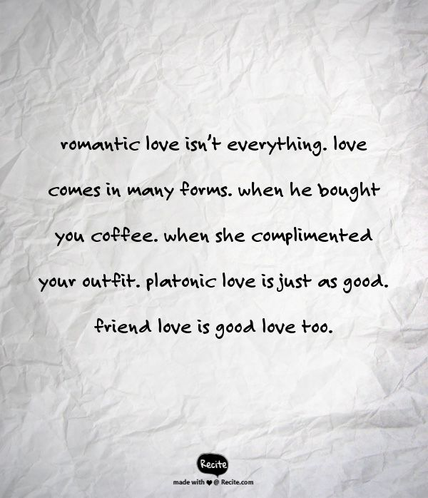 romantic love isn't everything. love comes in many forms. when he bought you coffee. when she complimented your outfit. platonic love is just as good. friend love is good love too. - Quote From Recite.com #RECITE #QUOTE