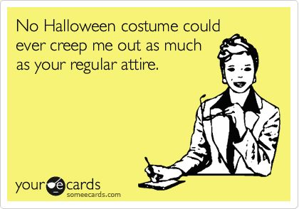 No Halloween costume could ever creep me out as much as your regular attire.