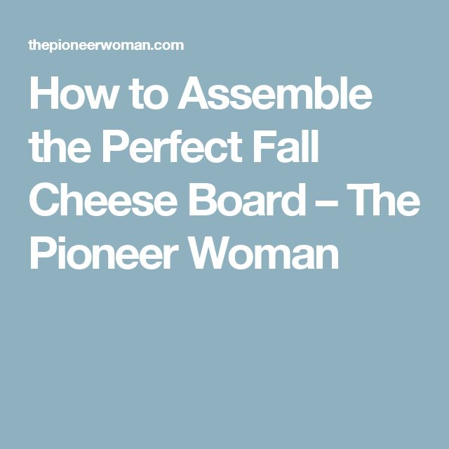 How to Assemble the Perfect Fall Cheese Board – The Pioneer Woman