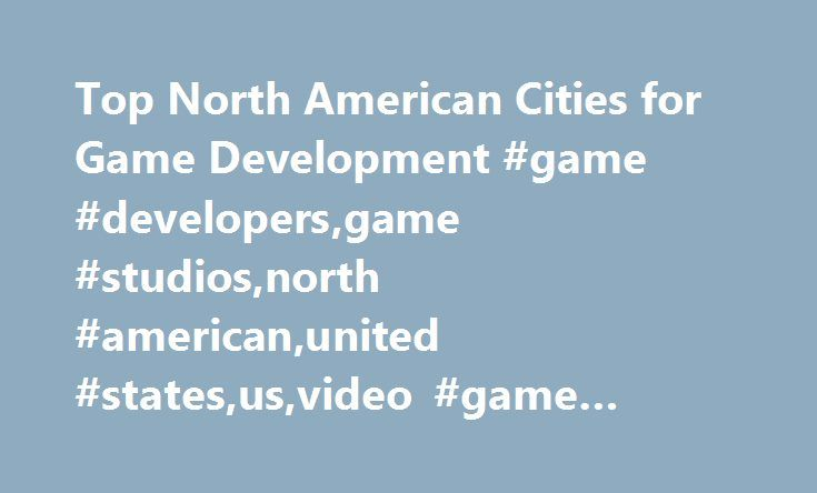 Top North American Cities for Game Development #game #developers,game #studios,north #american,united #states,us,video #game #jobs,video #games http://energy.nef2.com/top-north-american-cities-for-game-development-game-developersgame-studiosnorth-americanunited-statesusvideo-game-jobsvideo-games/  # Top North American Cities for Video Game Development When you re looking for a job in the game industry, the most obvious question to ask is where are the jobs located? Which North American…