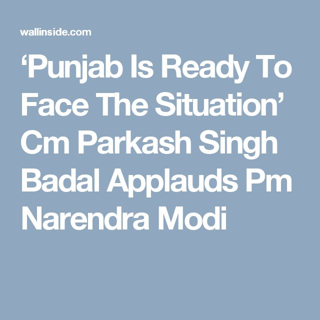 'Punjab Is Ready To Face The Situation' Cm Parkash Singh Badal Applauds Pm Narendra Modi