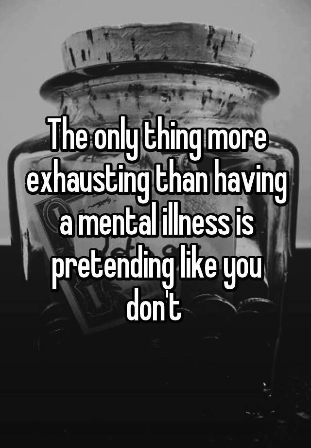 """""""The only thing more exhausting than having a mental illness is pretending like you don't """""""