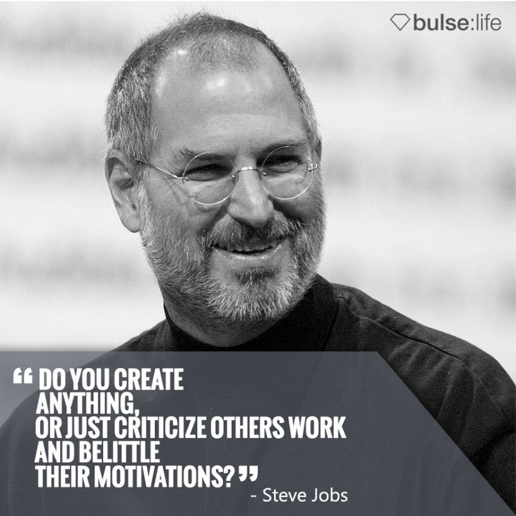 """Do you create anything, or just criticize others work and belittle their motivations?"" - Steve Jobs  www.bulselife.com"