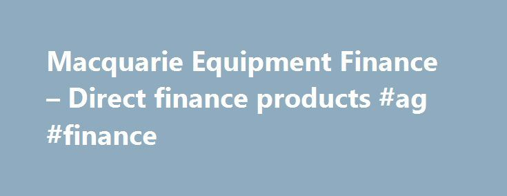 Macquarie Equipment Finance – Direct finance products #ag #finance http://finances.remmont.com/macquarie-equipment-finance-direct-finance-products-ag-finance/  #direct finance # Financial products © Macquarie Group Limited Macquarie Equipment Finance is a business unit of the Macquarie Group. This information is a general description of the Macquarie Group only. Before acting on any information, you should consider the appropriateness of it having regard to your particular objectives…