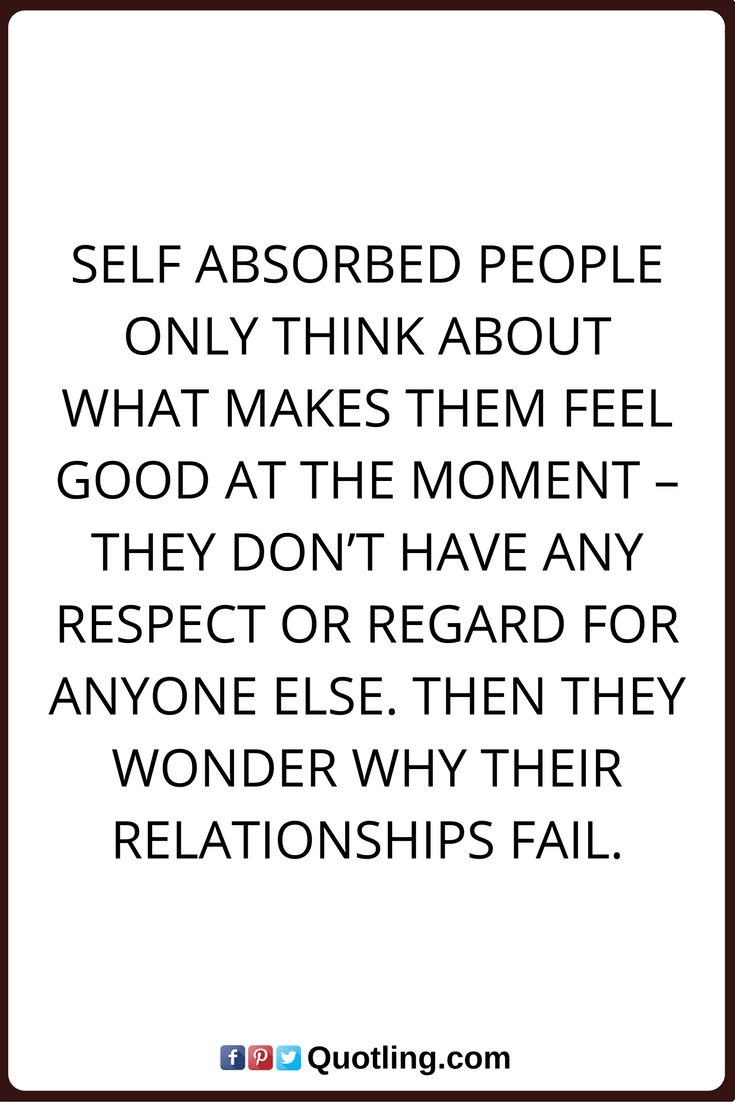 Self absorbed people only think about what makes them | Famous Memorable Quote