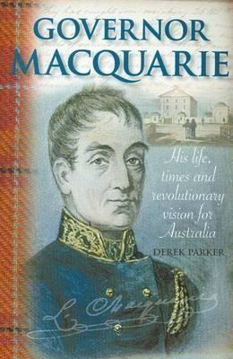Governor Macquarie: His Life, Times, and Revolutionary Vision for Australia