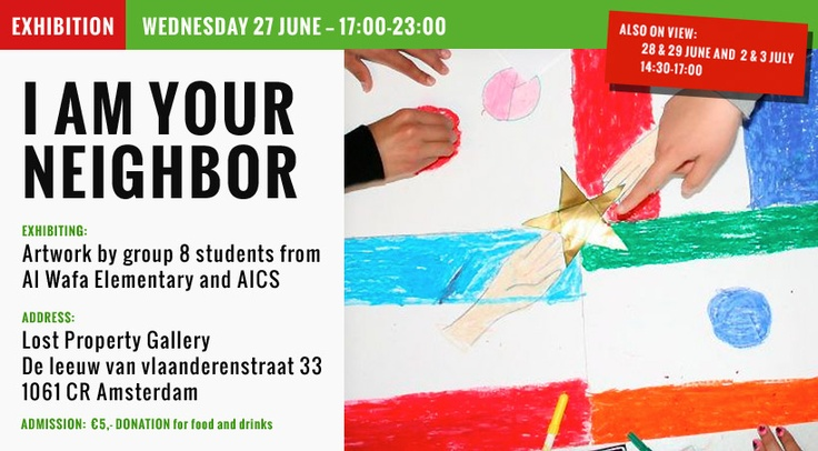 EXHIBITION: WEDNESDAY 27 JUNE — 17:00-23:00, ALSO ON VIEW: 28 & 29 JUNE and 2 & 3 JULY 14:30-17:00. THEME: I am your neighbor. EXHIBITING:Artwork by group 8 students from Al Wafa Elementary and AICS Address:Lost Property Gallery, De leeuw van vlaanderenstraat 33, 1061 CR Amsterdam. ADMISSION: €5,- DONATION