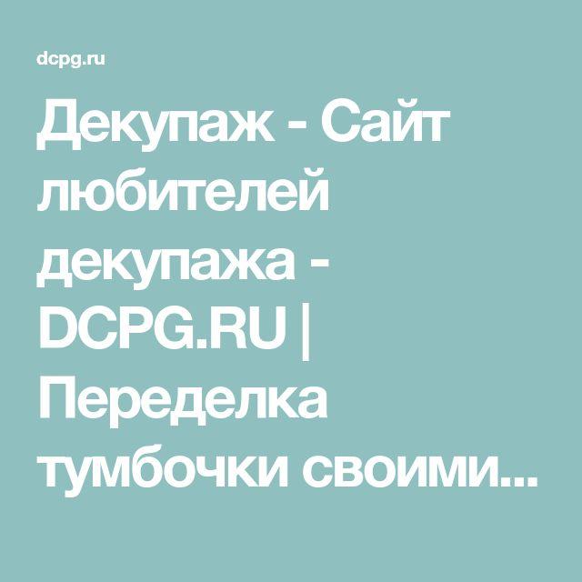 Декупаж - Сайт любителей декупажа - DCPG.RU   Переделка тумбочки своими руками