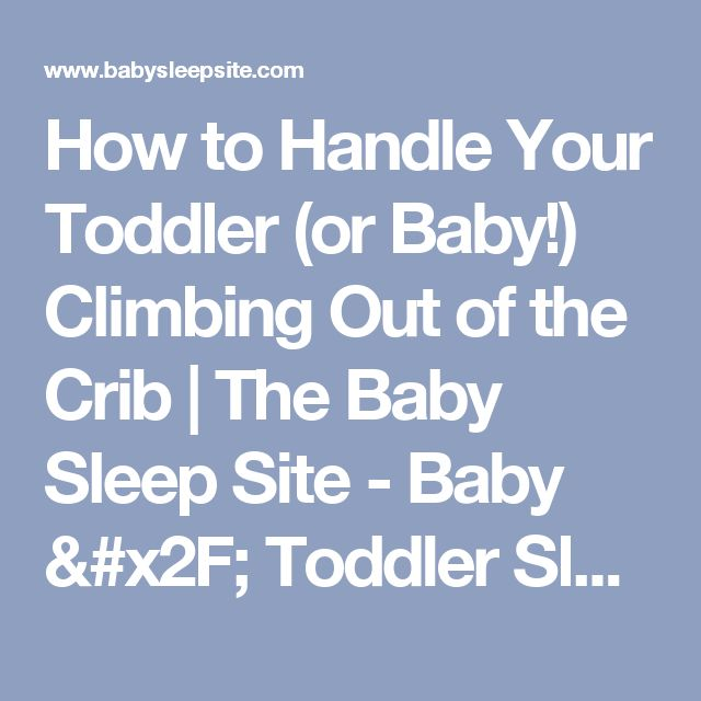How to Handle Your Toddler (or Baby!) Climbing Out of the Crib | The Baby Sleep Site - Baby / Toddler Sleep Consultants