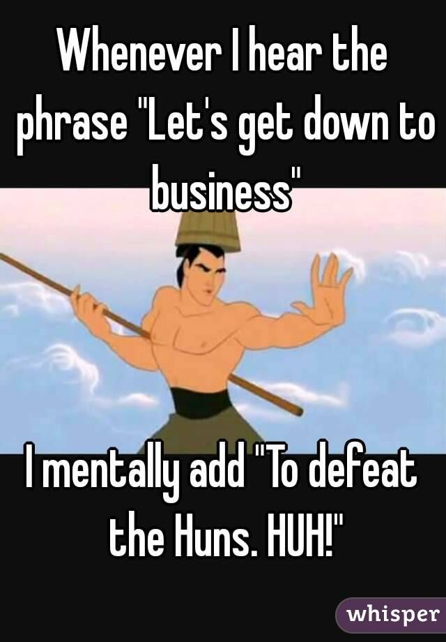 "Whenever I hear the phrase ""Let's get down to business""    I mentally add ""To defeat the Huns. HUH!"""
