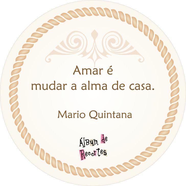 Amar é mudar a alma de casa. Mário Quintana