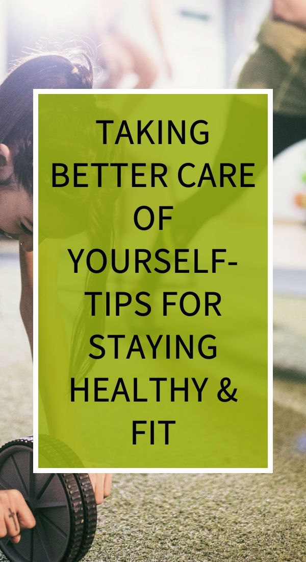Taking Better Care Of Yourself Tips For Staying Healthy Fit