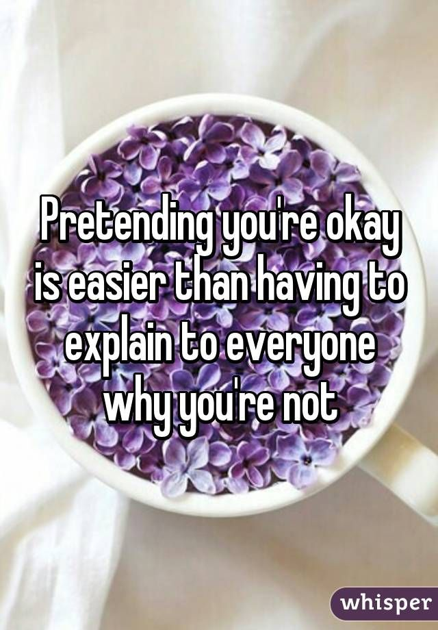 Pretending you're okay is easier than having to explain to everyone why you're not