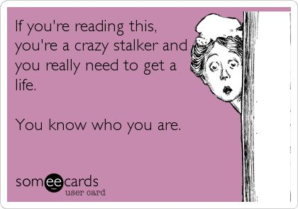 If you're reading this, you're a crazy stalker and you really need to get a life. You know who you are. | Cry For Help Ecard | someecards.com