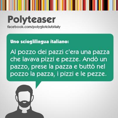 Italian tongue-twister: Al pozzo dei pazzi c'era una pazza che lavava le pezze.Andò un pazzo e buttò la pazza con tutte le pezze nel pozzo dei pazzi.