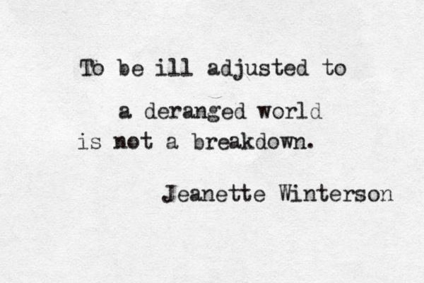 To be ill adjusted to a deranged world is not a breakdown. It's ok if you're not perfect in this very imperfect world.