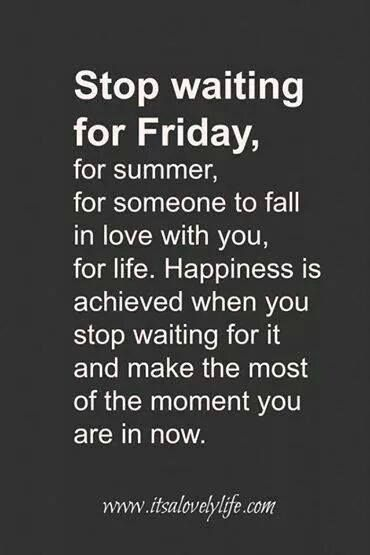 Stop waiting. This is so true. Don't wait for it and don't hide. Be happy right where you are today!