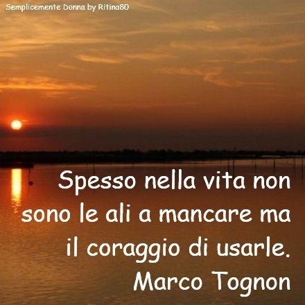 Spesso nella vita non sono le ali a mancare ma il coraggio di usarle. Marco Tognon