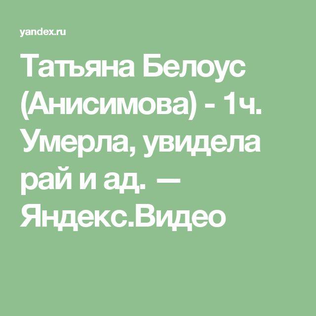 Татьяна Белоус (Анисимова) - 1ч.  Умерла, увидела рай и ад. — Яндекс.Видео