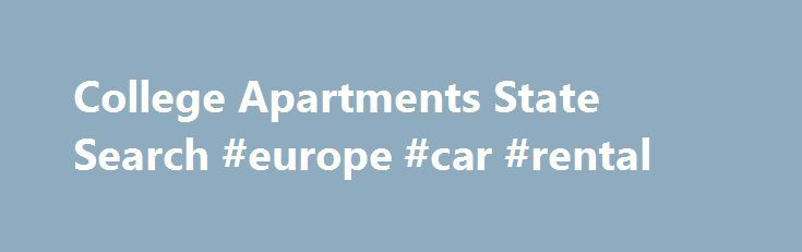 College Apartments State Search #europe #car #rental http://netherlands.remmont.com/college-apartments-state-search-europe-car-rental/  #find rent # Rentals for Students college rentals There are 1 bedroom rentals, 2 bedroom units, studios, lofts, condos, duplexes, homes or individual rooms that you can find your next college apartment or other rental here at Campus Rent. If you are a student looking for a college apartment for rent near your college or university, simply search campusrent…