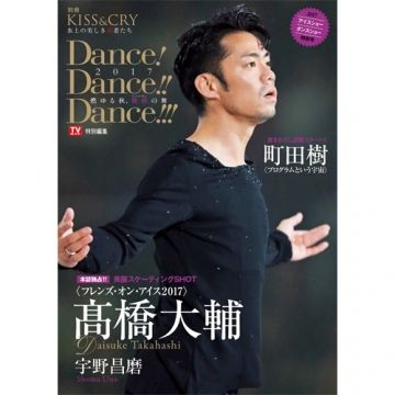 KISS & CRY~氷上の美しき勇者たち 別冊 Dance! Dance!! Dance!!! 2017~燃ゆる秋、艶熟(アルチザン)の舞~|TOKYO NEWS マガジン&ムック
