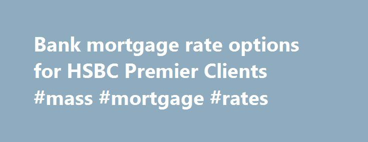 Bank mortgage rate options for HSBC Premier Clients #mass #mortgage #rates http://mortgage.nef2.com/bank-mortgage-rate-options-for-hsbc-premier-clients-mass-mortgage-rates/  #national mortgage # Bank mortgage rate options for HSBC Premier Clients | HSBC Mortgages for every place called home If you're planning on purchasing a new home or refinancing your existing mortgage, an HSBC Premier Deluxe Mortgage 1 could be just what you need. Our best mortgage rates 2 Our Premier Deluxe Mortgage…