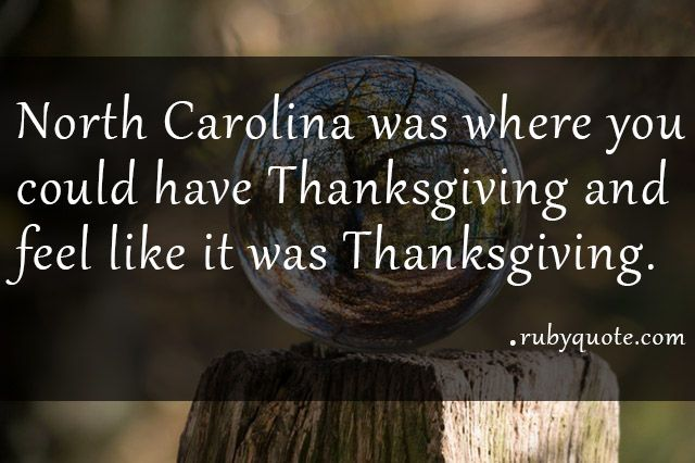 North Carolina was where you could have Thanksgiving and feel like it was Thanksgiving.