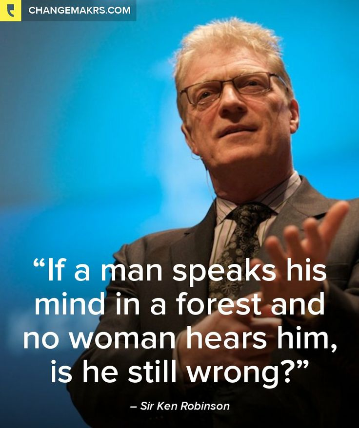 """If a man speaks his mind in a forest and no woman hears him, is he still wrong?"" - Sir Ken Robinson  http://chng.mk/c530a8/pt"