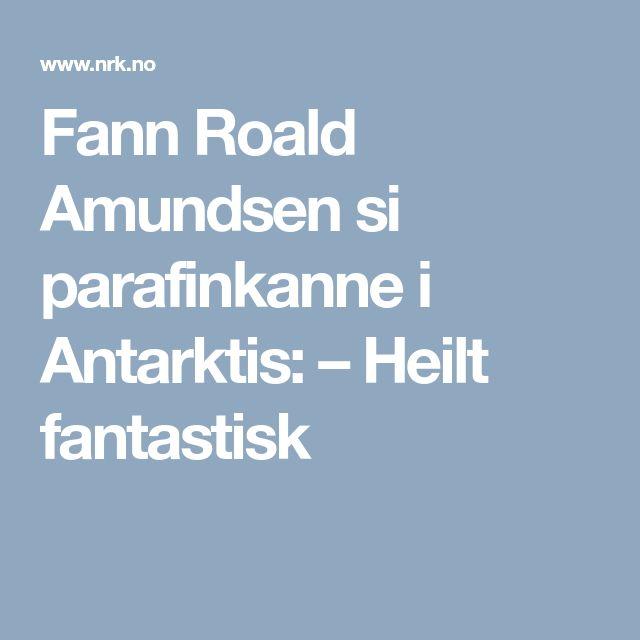 Fann Roald Amundsen si parafinkanne i Antarktis: – Heilt fantastisk