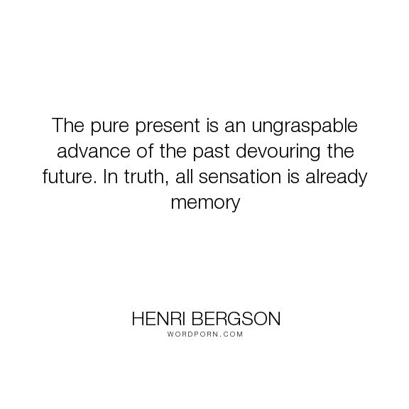 """Henri Bergson - """"The pure present is an ungraspable advance of the past devouring the future. In truth,..."""". inspirational, misattributed-haruki-murakami"""