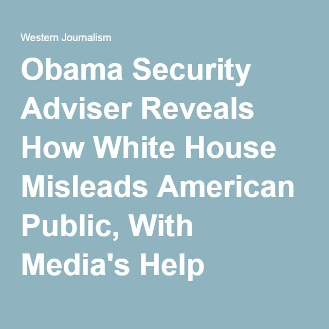 Obama Security Adviser Reveals How White House Misleads American Public, With Media's Help