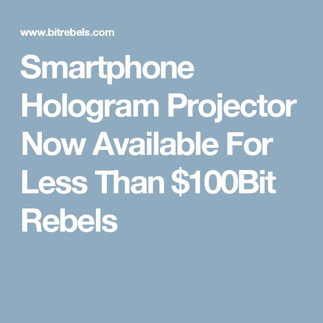 Smartphone Hologram Projector Now Available For Less Than $100Bit Rebels