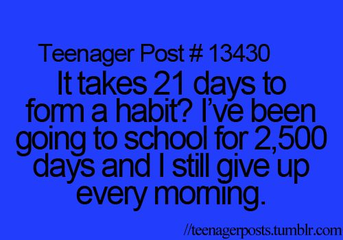 it takes 21 days to form a habit? i've been going to school for 2,500 days and i still give up every morning