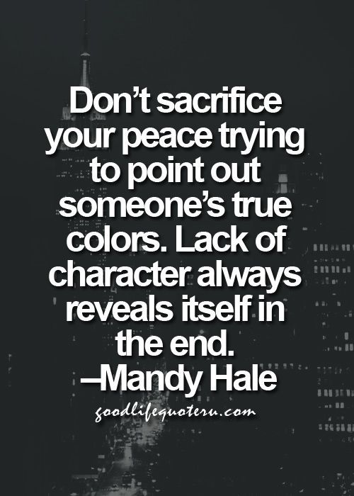 Don't sacrifice your peace trying to point out someone's true colors. Lack of character always reveals itself in the end. - Mandy Hale