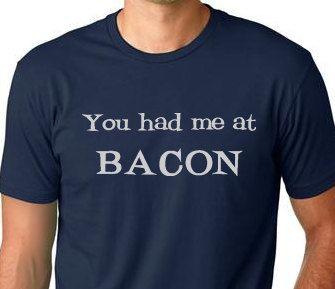 You had me at Bacon funny Tshirt  humor by ThinkOutLoudApparel