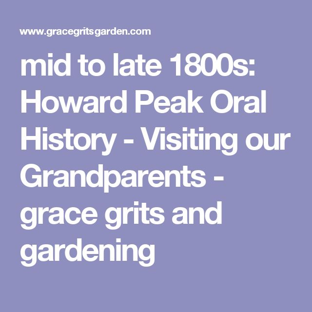 mid to late 1800s: Howard Peak Oral History - Visiting our Grandparents - grace grits and gardening