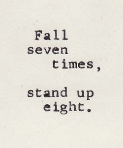 Fall seven times, stand up eight. Words to live by...never give up!!